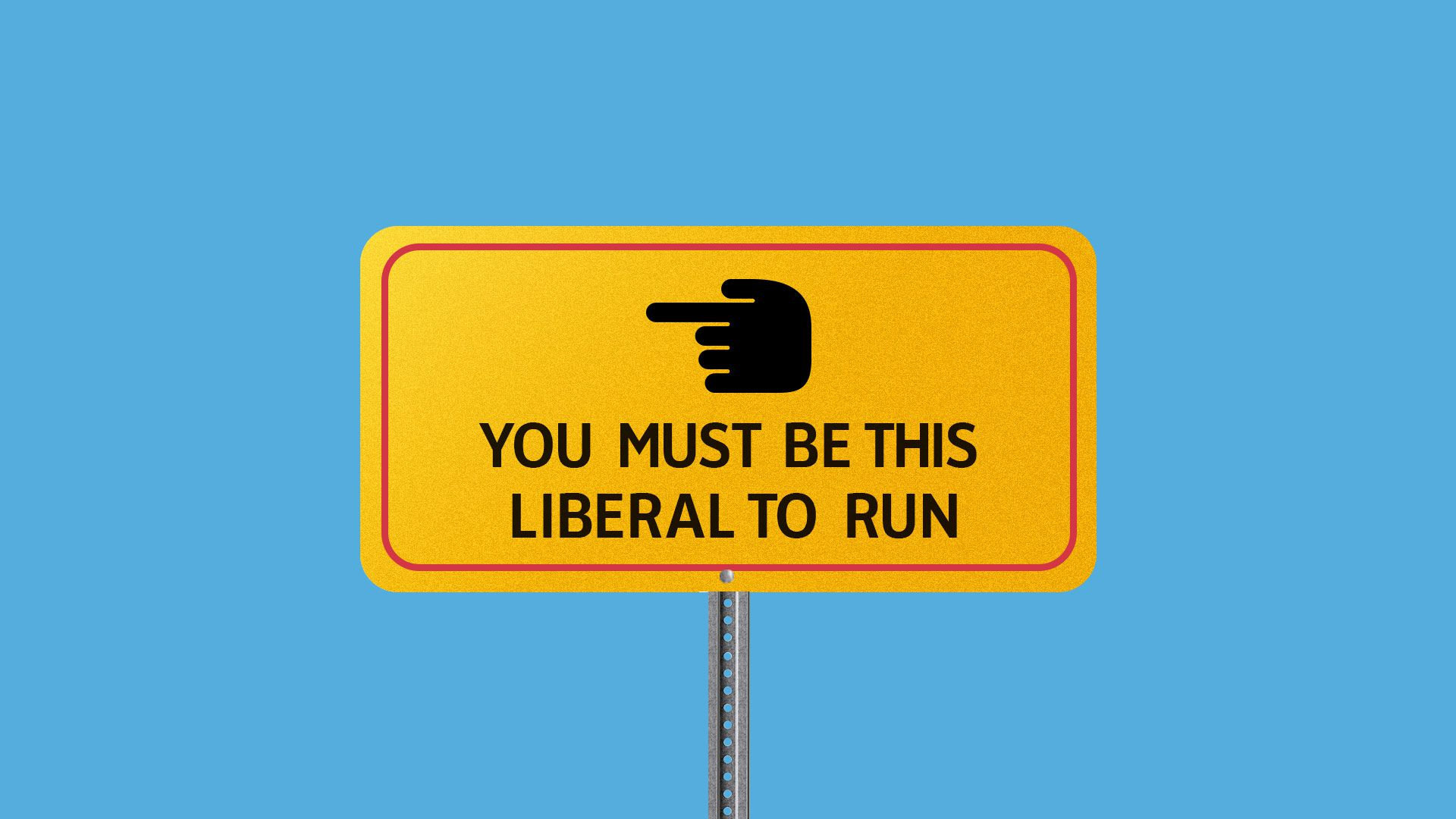 "Illustration of a sign with a hand pointing left that reads, ""You must be this liberal to run""."