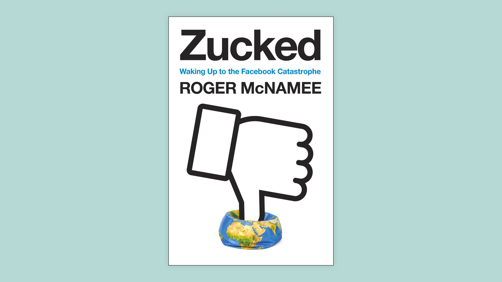 """Book cover for Roger McNamee's """"Zucked"""" showing a """"thumb's down"""" squashing a globe"""