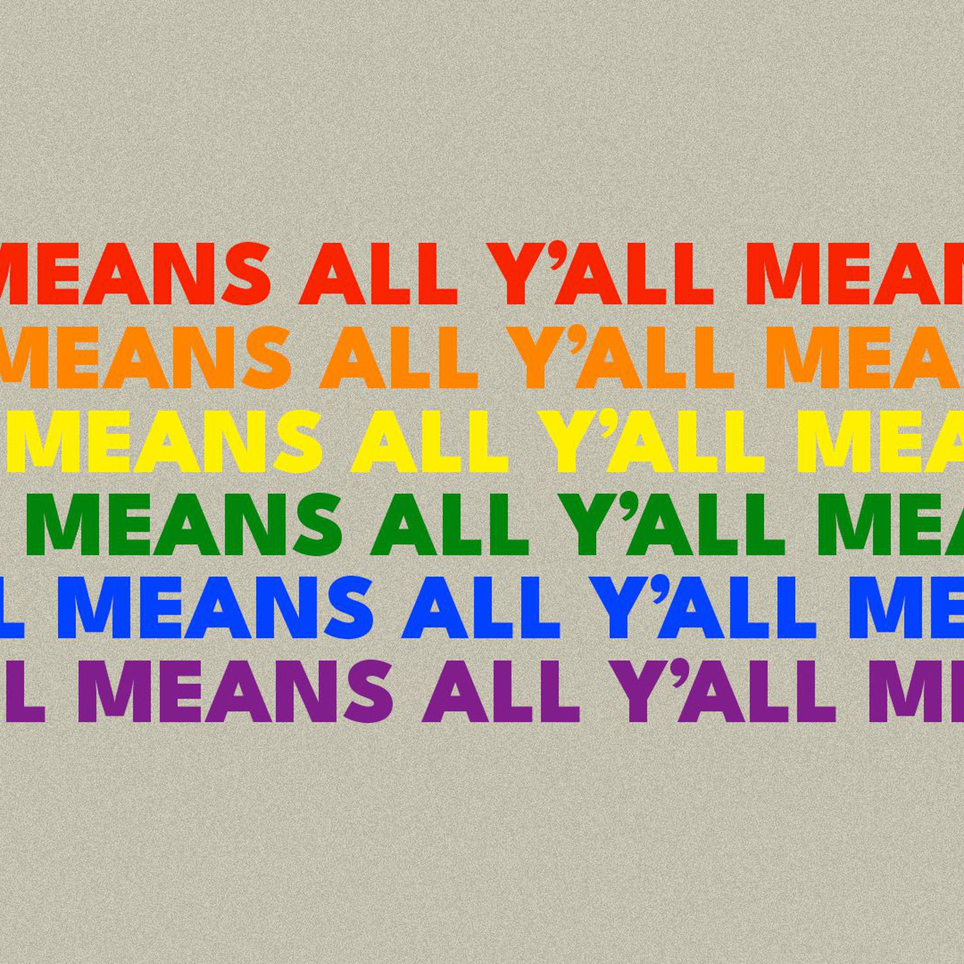 """Illustration of the words """"Y'all means all"""" repeated to form an LGBTQ Pride flag."""