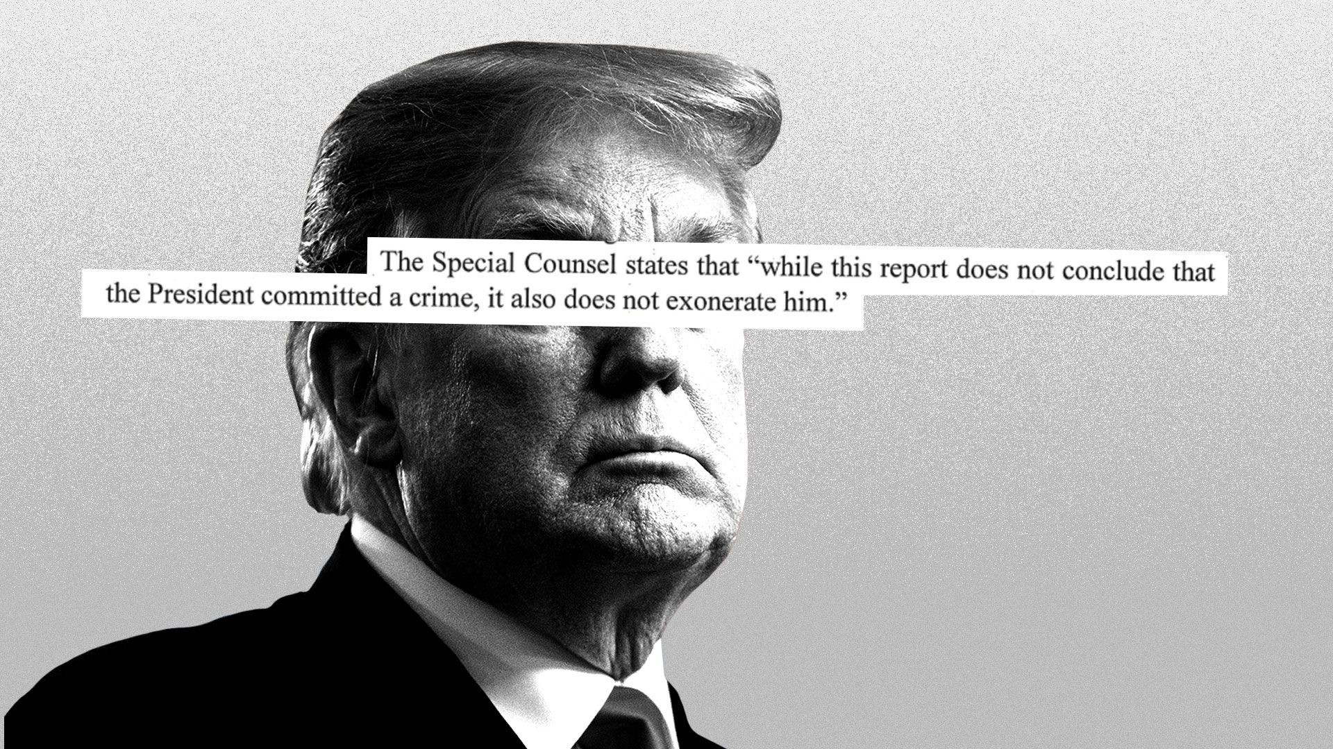 "Illustration of Trump with, ""The Special Counsel states that, 'while this report does not conclude that the President committed a crime, it also does not exonerate him'"" printed over his face."